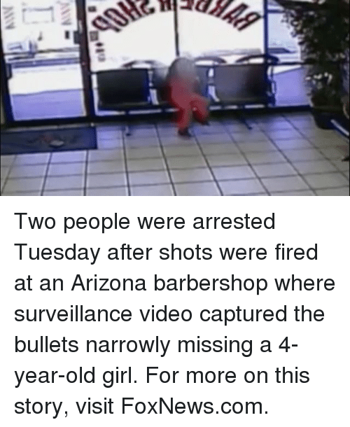 Barbershop, Memes, and Arizona: 4E13 Two people were arrested Tuesday after shots were fired at an Arizona barbershop where surveillance video captured the bullets narrowly missing a 4-year-old girl. For more on this story, visit FoxNews.com.