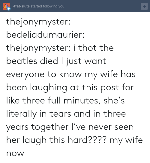 Beatles: 4fat-sluts started following you thejonymyster:  bedeliadumaurier:  thejonymyster: i thot the beatles died  I just want everyone to know my wife has been laughing at this post for like three full minutes, she's literally in tears and in three years together I've never seen her laugh this hard????   my wife now