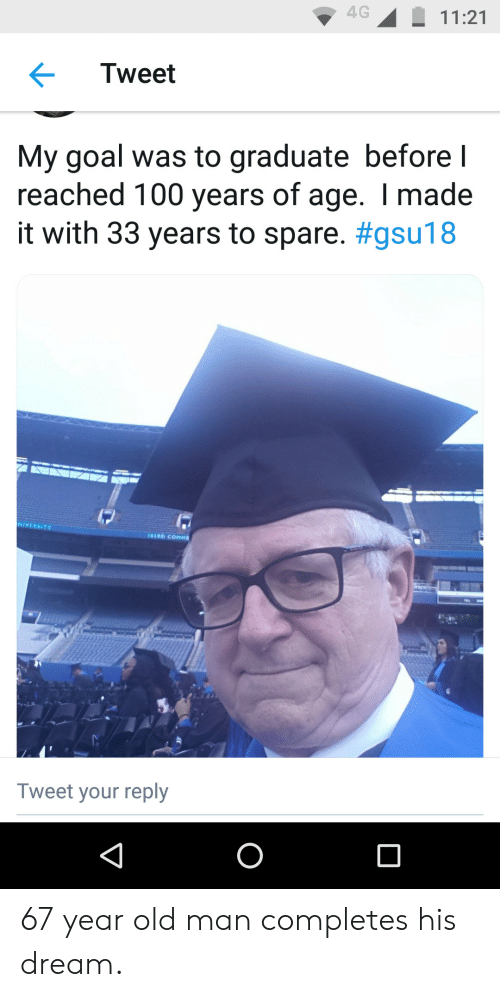 Graduate: 4G  11:21  Tweet  My goal was to graduate before I  reached 100 years of age. I made  it with 33 years to spare. #gsu18  17  NIVERSITY  103RD COMME  Tweet your reply  O 67 year old man completes his dream.