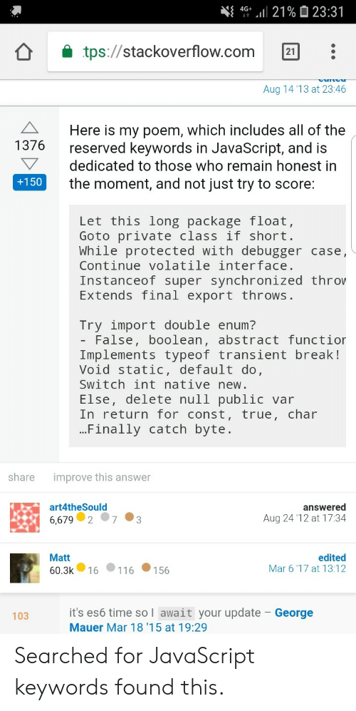 byte: 4G+.111 21 %  23:31  tps://stackoverflow.com 21:  Aug 14 '13 at 23:46  Here is my poem, which includes all of the  reserved keywords in JavaScript, and is  dedicated to those who remain honest in  the moment, and not just try to score:  1376  +150  Let this long package float,  Goto private class 1T short  While protected with debugger case,  Continue volatile interface  Instanceof super synchronized throw  Extends final export throws  Try import double enum?  - False, boolean, abstract functior  Implements typeof transient break!  Void static, default do  Switch int nativenew.  Else, delete null public var  In return for const, true, char  Finally catch byte.  share  improve this answer  art4theSould  answered  Aug 24 '12 at 17:34  86,67973  Matt  60.3k 16 11 6 1 56  edited  Mar 6'17 at 13:12  it's es6 time so I await your update - George  Mauer Mar 18 '15 at 19:29  103 Searched for JavaScript keywords  found this.