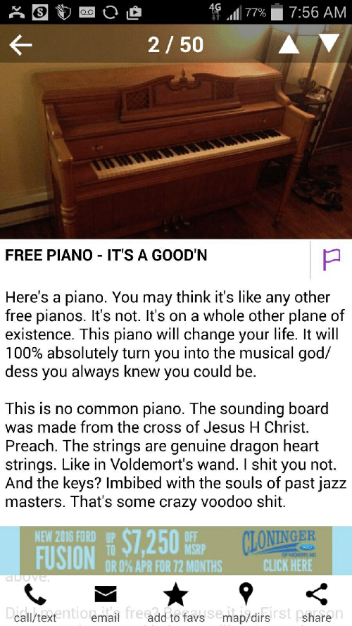 heart strings: 4g .111 77%  7:56 AM  2 50  FREE PIANO IT'S A GOOD'N  Here's a piano. You may think it's like any other  free pianos. It's not. It's on a whole other plane of  existence. This piano will change your life. It will  100% absolutely turn you into the musical god/  dess you always knew you could be.  This is no common piano. The sounding board  was made from the cross of Jesus H Christ.  Preach. The strings are genuine dragon heart  strings. Like in Voldemort's wand. I shit you not.  And the keys? Imbibed with the souls of past jazz  masters. That's some crazy voodoo shit.  $12 50%P  FUSIONC HERE  NEW 2016 FORD  UP  ONINGER  MSRP  OR 0% APR FOR 72 MONTHS  call/texentioemail fre add to favs Semap/dirsSt Pshare