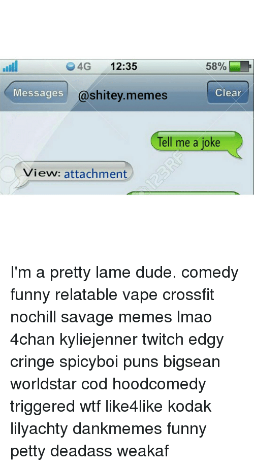 Memes, Puns, and Twitch: 4G  12:35  Clear  Messages  @shi  memes  Tell me a joke  View: attachment I'm a pretty lame dude. comedy funny relatable vape crossfit nochill savage memes lmao 4chan kyliejenner twitch edgy cringe spicyboi puns bigsean worldstar cod hoodcomedy triggered wtf like4like kodak lilyachty dankmemes funny petty deadass weakaf