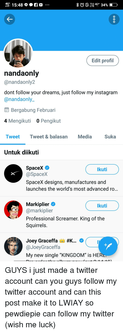 "graceffa: 4G 15:48  O  Edit profil  nandaoni  @nandaonly2  dont follow your dreams, just follow my instagram  @nandaonly  Bergabung Februari  4 Mengikuti  0 Pengikut  Tweet Tweet  & balasan  Media  Suka  Untuk diikuti  SpaceX C  @SpaceX  SpaceX designs, manufactures and  launches the world's most advanced ro..  kuti  Markiplier  @markiplier  Professional Screamer. King of the  Squirrels.  kuti  Joey Graceffa ,m #K..  @JoeyGraceffa  My new single ""KINGDOM"" is HER"