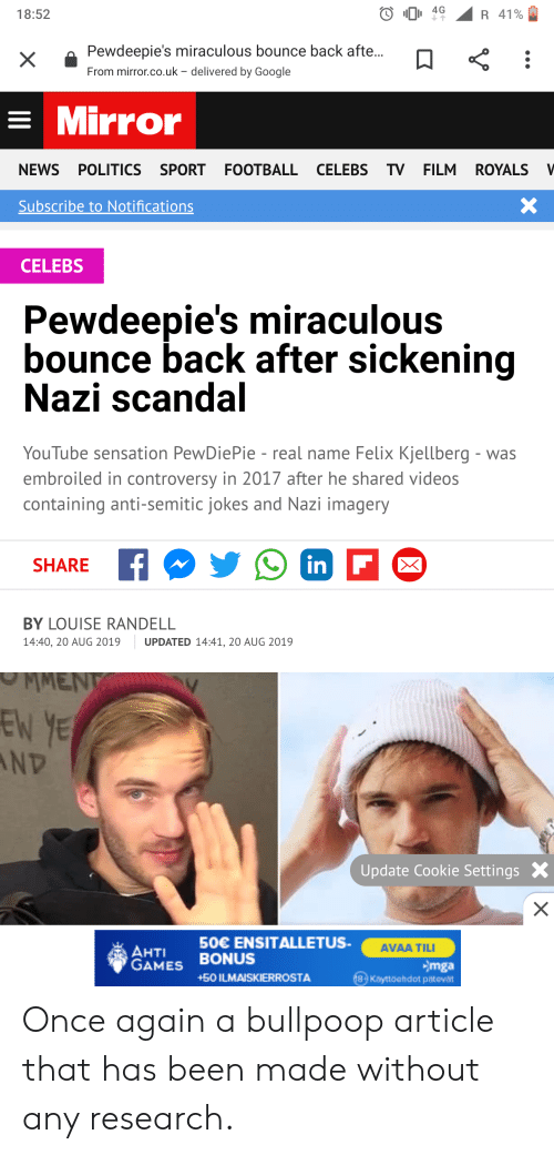 Anti Semitic Jokes: 4G  18:52  R 41%  Pewdeepie's miraculous bounce back afte...  From mirror.co.uk - delivered by Google  Mirror  NEWS POLITICS SPORT FOOTBALLCELEBS TV FILM  ROYALS  V  X  Subscribe to Notifications  CELEBS  Pewdeepie's miraculous  bounce back after sickening  Nazi scandal  YouTube sensation PewDie Pie - real name Felix Kjellberg - was  embroiled in controversy in 2017 after he shared videos  containing anti-semitic jokes and Nazi imagery  in F  SHARE  BY LOUISE RANDELL  14:40, 20 AUG 2019  UPDATED 14:41, 20 AUG 2019  MMENT  EN YE  ND  Update Cookie Settings  X  50€ ENSITALLETUS  AVAA TILI  AHTI  GAMES BONUS  Smga  13 Kayttdehdot patovat  +50 ILMAISKIERROSTA Once again a bullpoop article that has been made without any research.