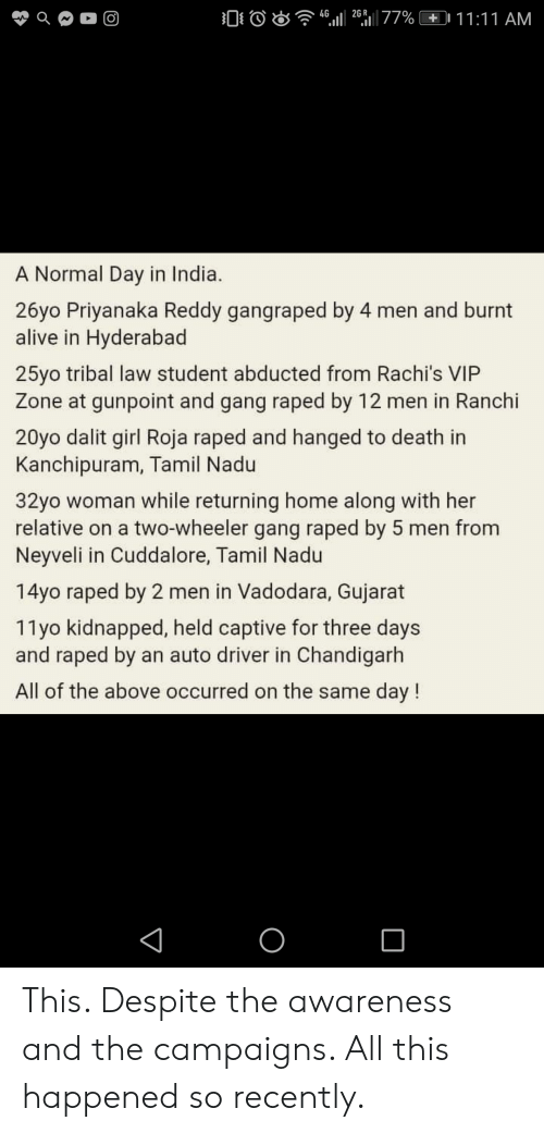 tamil nadu: 4G  2677% 11:11 AM  O  ill  A Normal Day in India.  26yo Priyanaka Reddy gangraped by 4 men and burnt  alive in Hyderabad  25yo tribal law student abducted from Rachi's VIP  Zone at gunpoint and gang raped by 12 men in Ranchi  20yo dalit girl Roja raped and hanged to death in  Kanchipuram, Tamil Nadu  32yo woman while returning home along with her  relative on a two-wheeler gang raped by 5 men from  Neyveli in Cuddalore, Tamil Nadu  14yo raped by 2 men in Vadodara, Gujarat  11yo kidnapped, held captive for three days  and raped by an auto driver in Chandigarh  All of the above occurred on the same day! This. Despite the awareness and the campaigns. All this happened so recently.