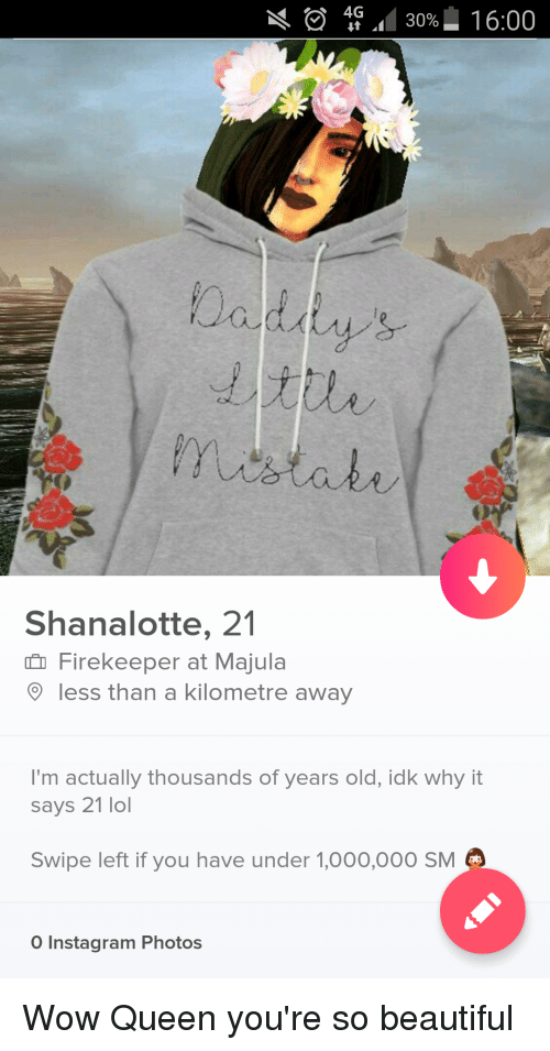 Wow Queen Youre So Beautiful: 4G 30% 1 6:00  Shanalotte, 21  Firekeeper at Majula  less than a kilometre away  I'm actually thousands of years old, idk why it  says 21 lol  Swipe left if you have under 1,000,000 SM  O Instagram Photos