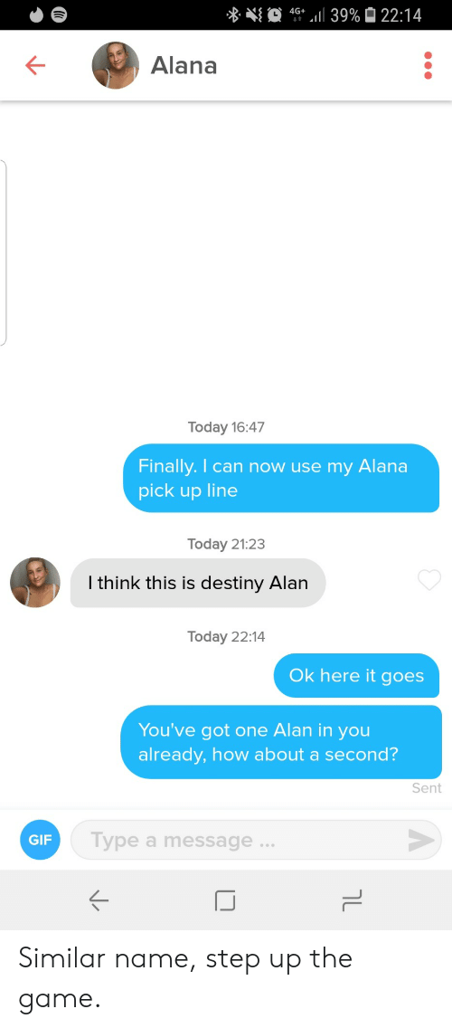 destiny: 4G 39% 22:14  Alana  Today 16:47  Finally. I can now use my  Alana  pick up line  Today 21:23  I think this is destiny Alan  Today 22:14  Ok here it goes  You've got one Alan in you  already, how about a second?  Sent  Type a message..  GIF  טך Similar name, step up the game.