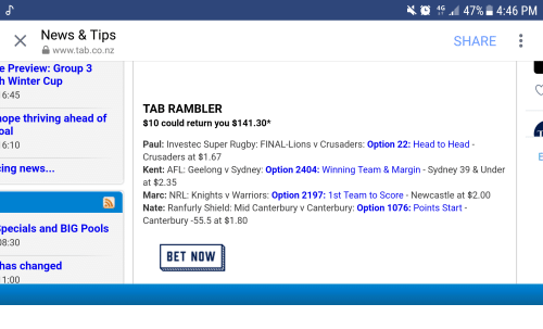 Super Rugby: 4G 47% 4:46 PM  X  News & Tips  SHARE  www.tab.co.nz  e Preview: Group 3  h Winter Cup  6:45  TAB RAMBLER  $10 could return you $141.30*  ope thriving ahead of  Paul: Investec Super Rugby: FINAL-Lions v Crusaders: Option 22: Head to Head  Crusaders at $1.67  Kent: AFL: Geelong v Sydney: Option 2404: Winning Team & Margin - Sydney 39 & Under  at $2.35  Marc: NRL: Knights v Warriors: Option 2197: 1st Team to Score - Newcastle at $2.00  Nate: Ranfurly Shield: Mid Canterbury v Canterbury: Option 1076: Points Start  Canterbury -55.5 at $1.80  6:10  ing news  pecials and BIG Pools  8:30  BET NOVW  has changed  1:00