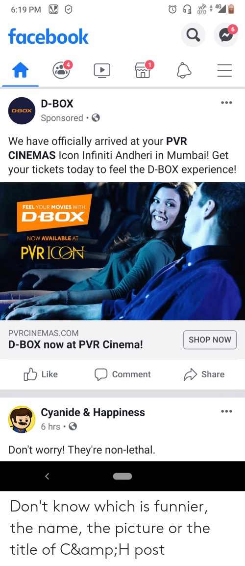 Infiniti: 4G  6:19 PM  (СTE  facebook  1  D-BOX  DBOX  Sponsored  We have officially arrived at your PVR  CINEMAS lcon Infiniti Andheri in Mumbai! Get  your tickets today to feel the D-BOX experience!  FEEL YOUR MOVIES WITH  D-BOX  NOW AVAILABLE AT  PVRICON  PVRCINEMAS.COM  SHOP NOW  D-BOX now at PVR Cinema!  Like  Share  Comment  Cyanide & Happiness  6 hrs .  Don't worry! They're non-lethal. Don't know which is funnier, the name, the picture or the title of C&H post