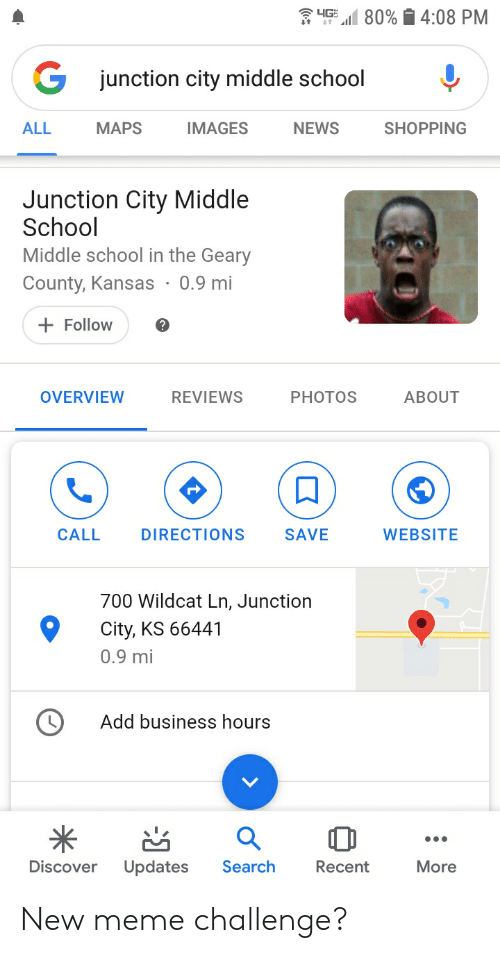 Meme Challenge: 4G  80%  4:08 PM  junction city middle school  ALL  NEWS  МAPS  IMAGES  SHOPPING  Junction City Middle  School  Middle school in the Geary  County, Kansas 0.9 mi  Follow  OVERVIEW  REVIEWS  PHOTOS  ABOUT  CALL  DIRECTIONS  SAVE  WEBSITE  700 Wildcat Ln, Junction  City, KS 66441  0.9 mi  Add business hours  Search  Discover  Updates  More  Recent New meme challenge?