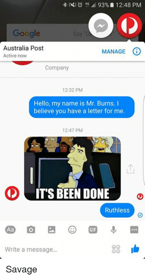 Google, Hello, and Memes: 4G  93% 12:48 PM  Google  Australia Post  MANAGE  O  Active now  Company  12:32 PM  Hello, my name is Mr. Burns. I  believe you have a letter for me.  12:47 PM  IT'S BEEN DONE  Ruthless  33 Ib  Write a message... Savage