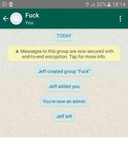 "Fuck You, Memes, and Fuck: 4G afi 32%2 18:14  Fuck  You  TODAY  Messages to this group are now secured with  end-to-end encryption. Tap for more info.  Jeff created group ""Fuck""  Jeff added you  You're now an admin  Jeff left"