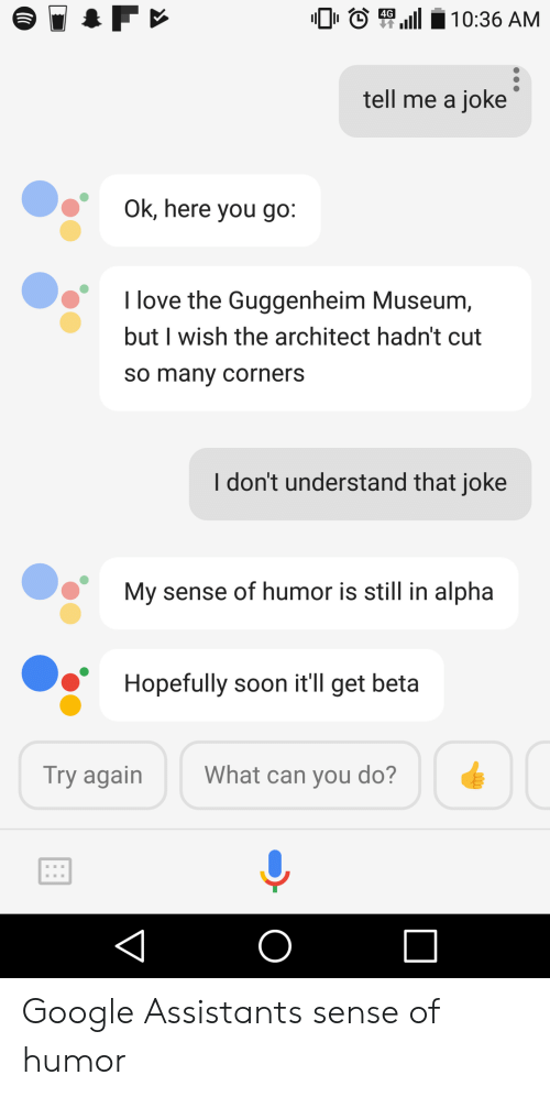Architect: 4G  tell me a joke  Ok, here you go:  I love the Guggenheim Museum,  but I wish the architect hadn't cut  so many corners  I don't understand that joke  My sense of humor is still in alpha  Hopefully soon it'll get beta  Try again  What can vou do? Google Assistants sense of humor