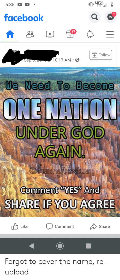 "sep: 4GE  5:35  58  facebook  17  + Follow  Sep 0, 2010al 10:17 AM •  We Need To Become  ONE NATION  UNDER GOD  AGAIN.  @runnytextus  Comment ""YES"" And  SHARE IF YOU AGREE  O Like  Share  Comment Forgot to cover the name, re-upload"