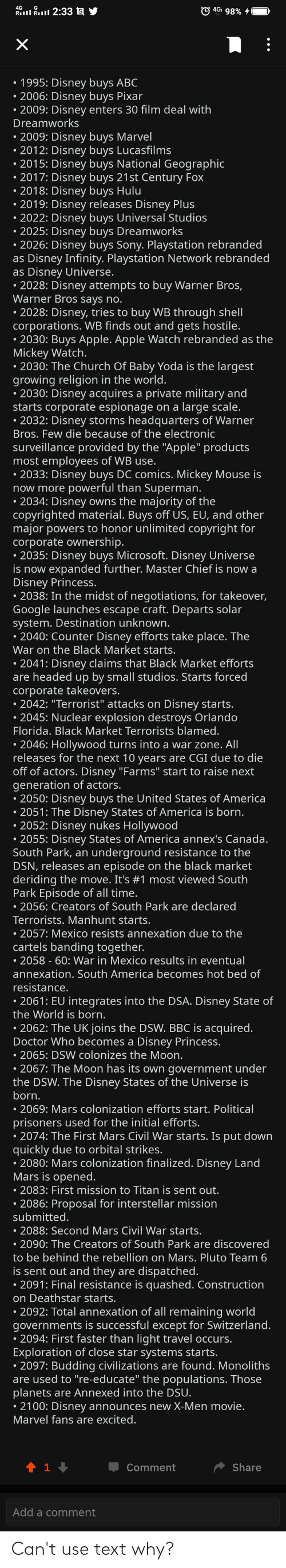 "sony playstation: 4Gi 98% 4  4G  Rill Rll 2:33 s y  1995: Disney buys ABC  2006: Disney buys Pixar  • 2009: Disney enters 30 film deal with  Dreamworks  • 2009: Disney buys Marvel  • 2012: Disney buys Lucasfilms  • 2015: Disney buys National Geographic  • 2017: Disney buys 21st Century Fox  • 2018: Disney buys Hulu  • 2019: Disney releases Disney Plus  • 2022: Disney buys Universal Studios  • 2025: Disney buys Dreamworks  2026: Disney buys Sony. Playstation rebranded  as Disney Infinity. Playstation Network rebranded  as Disney Universe.  • 2028: Disney attempts to buy Warner Bros,  Warner Bros says no.  • 2028: Disney, tries to buy WB through shell  corporations. WB finds out and gets hostile.  • 2030: Buys Apple. Apple Watch rebranded as the  Mickey Watch.  • 2030: The Church Of Baby Yoda is the largest  growing religion in the world.  • 2030: Disney acquires a private military and  starts corporate espionage on a large scale.  • 2032: Disney storms headquarters of Warner  Bros. Few die because of the electronic  surveillance provided by the ""Apple"" products  most employees of WB use.  • 2033: Disney buys DC comics. Mickey Mouse is  now more powerful than Superman.  • 2034: Disney owns the majority of the  copyrighted material. Buys off US, EU, and other  major powers to honor unlimited copyright for  corporate ownership.  • 2035: Disney buys Microsoft. Disney Universe  is now expanded further. Master Chief is now a  Disney Princess.  • 2038: In the midst of negotiations, for takeover,  Google launches escape craft. Departs solar  system. Destination unknown.  • 2040: Counter Disney efforts take place. The  War on the Black Market starts.  • 2041: Disney claims that Black Market efforts  are headed up by small studios. Starts forced  corporate takeovers.  • 2042: ""Terrorist"" attacks on Disney starts.  2045: Nuclear explosion destroys Orlando  Florida. Black Market Terrorists blamed.  • 2046: Hollywood turns into a war zone. All  releases for the next 10 years are CGI due to die  off of actors. Disney ""Farms"" start to raise next  generation of actors.  • 2050: Disney buys the United States of America  • 2051: The Disney States of America is born.  • 2052: Disney nukes Hollywood  2055: Disney States of America annex's Canada.  South Park, an underground resistance to the  DSN, releases an episode on the black market  deriding the move. It's #1 most viewed South  Park Episode of all time.  • 2056: Creators of South Park are declared  Terrorists. Manhunt starts.  • 2057: Mexico resists annexation due to the  cartels banding together.  • 2058 - 60: War in Mexico results in eventual  annexation. South America becomes hot bed of  resistance.  • 2061: EU integrates into the DSA. Disney State of  the World is born.  • 2062: The UK joins the DSW. BBC is acquired.  Doctor Who becomes a Disney Princess.  • 2065: DSW colonizes the Moon.  • 2067: The Moon has its own government under  the DSW. The Disney States of the Universe is  born.  • 2069: Mars colonization efforts start. Political  prisoners used for the initial efforts.  • 2074: The First Mars Civil War starts. Is put down  quickly due to orbital strikes.  2080: Mars colonization finalized. Disney Land  Mars is opened.  • 2083: First mission to Titan is sent out.  • 2086: Proposal for interstellar mission  submitted.  • 2088: Second Mars Civil War starts.  • 2090: The Creators of South Park are discovered  to be behind the rebellion on Mars. Pluto Team 6  is sent out and they are dispatched.  • 2091: Final resistance is quashed. Construction  on Deathstar starts.  • 2092: Total annexation of all remaining world  governments is successful except for Switzerland.  • 2094: First faster than light travel occurs.  Exploration of close star systems starts.  • 2097: Budding civilizations are found. Monoliths  are used to ""re-educate"" the populations. Those  planets are Annexed into the DSU.  2100: Disney announces new X-Men movie.  Marvel fans are excited.  Share  Comment  Add a comment Can't use text why?"