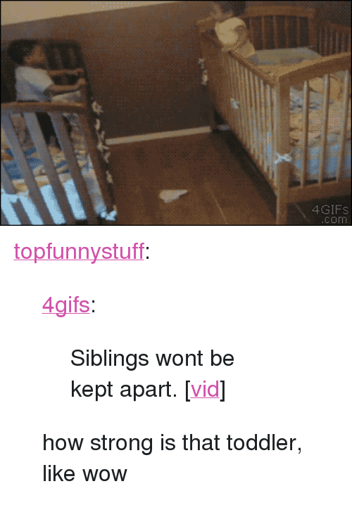 """to html: 4GIFs  com <p><a class=""""tumblr_blog"""" href=""""http://topfunnystuff.tumblr.com/post/80366166125/clever-siblings-move-cribs"""" target=""""_blank"""">topfunnystuff</a>:</p> <blockquote> <p><a class=""""tumblr_blog"""" href=""""http://tumblr.4gifs.com/post/80318808678/clever-siblings-move-cribs"""" target=""""_blank"""">4gifs</a>:</p> <blockquote> <p>Siblings wont be kept apart. [<a href=""""http://www.tastefullyoffensive.com/2014/03/star-crossed-siblings-figure-out-way-to.html"""" target=""""_blank"""">vid</a>]</p> </blockquote> <p>how strong is that toddler, like wow</p> </blockquote>"""