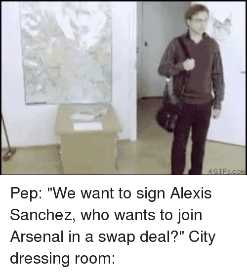 """Arsenal, Memes, and Alexis Sanchez: 4GIFs.com Pep: """"We want to sign Alexis Sanchez, who wants to join Arsenal in a swap deal?"""" City dressing room:"""