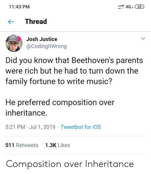 ios: 4GJt63  11:43 PM  Thread  Josh Justice  @CodingltWrong  Did you know that Beethoven's parents  were rich but he had to turn down the  family fortune to write music?  He preferred composition over  inheritance.  5:21 PM Jul 1, 2019 Tweetbot for iOS  1.3K Likes  511 Retweets Composition over Inheritance