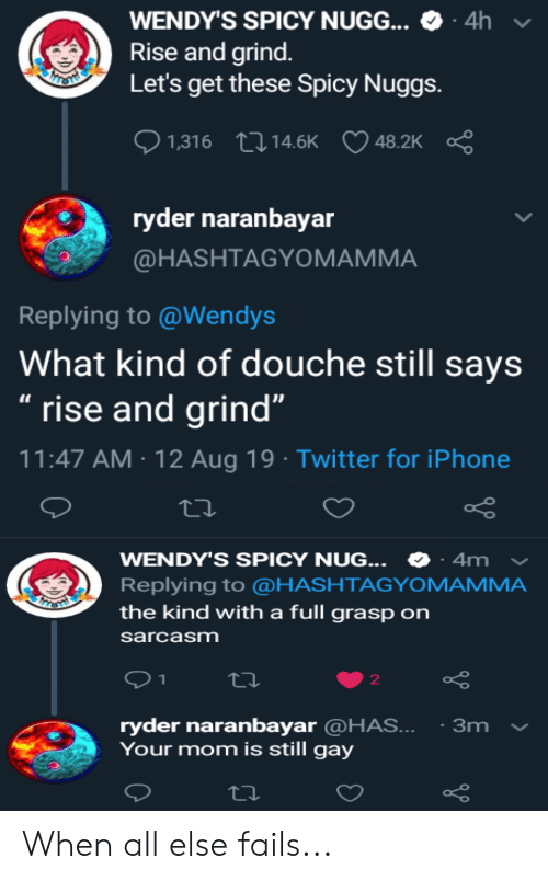 """rise and grind: - 4h  WENDY'S SPICY NUGG...  Rise and grind.  Let's get these Spicy Nuggs.  HESHI  1,316 14.6K  48.2K  ryder naranbayar  @HASHTAGYOMAMMA  Replying to @Wendys  What kind of douche still says  """" rise and grind""""  11:47 AM 12 Aug 19 Twitter for iPhone  WENDY'S SPICY NUG...  4m  Replying to @HASHTAGYOMAMMA  the kind with a full grasp on  sarcasm  2  ryder naranbayar @HAS...  Your mom is still gay  3m When all else fails..."""