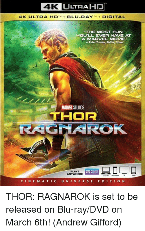 """Rolling Stone: 4K L  LTRAHP  4K  ULT R A-D-+ BLU-RAY ,M+ DIGITAL  THE MOST FUN  JOU'LL EVER HAVE AT  A MARVEL MOVIE""""  - Peter Travers, Rolling Stone  MARVEL STUDIOS  THOR  PLAYS  ANYWHERE  CINE M A TIC UNIVERSE E DITION THOR: RAGNAROK is set to be released on Blu-ray/DVD on March 6th!  (Andrew Gifford)"""