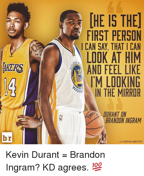 Kevin Durant, Sports, and Winter: 4KERS  br  FIRST PERSON  CAN SAY, THAT I CAN  LOOK AT HIM  AND FEEL LIKE  IM LOOKING  ARR  IN THE MIRROR  DURANT DN  BRANDON INGRAM  HIT SERENA WINTERS Kevin Durant = Brandon Ingram? KD agrees. 💯