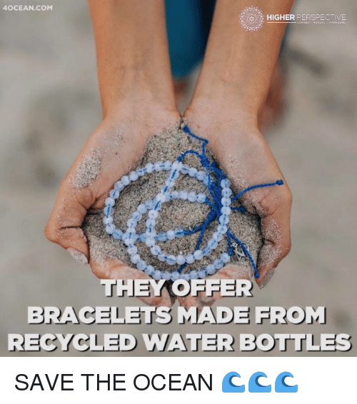 Memes, 🤖, and Recycling: 4OCEAN.COM  HIGHER PERSPEC IVE  THEY OFFER  BRACELETS MADE FROM  RECYCLED WATER BOTTLES SAVE THE OCEAN 🌊🌊🌊