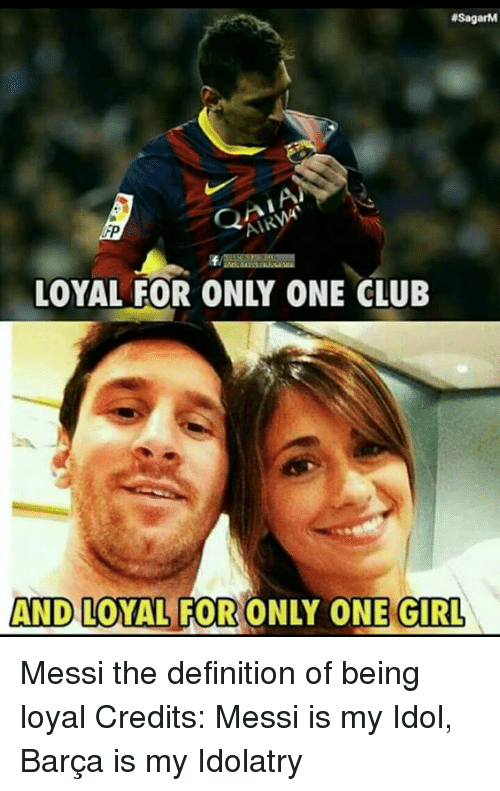 Memes, Definition, and Girl: 4SagarM  AND LOYAL FOR ONLY ONE GIRL Messi the definition of being loyal Credits: Messi is my Idol, Barça is my Idolatry