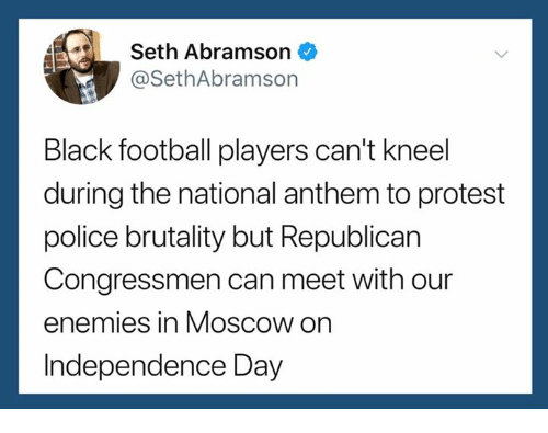 police brutality: 4Seth Abramson  @SethAbramson  Black football players can't kneel  during the national anthem to protest  police brutality but Republican  Congressmen can meet with our  enemies in Moscow on  Independence Day