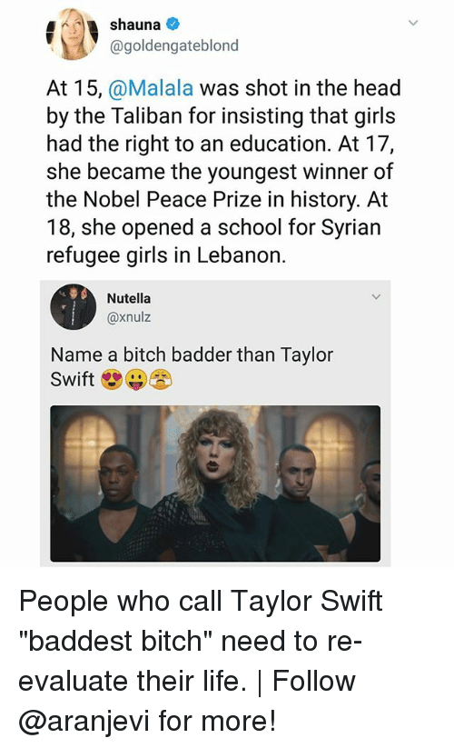 "lebanon: 4shauna  @goldengateblond  At 15, @Malala was shot in the head  by the Taliban for insisting that girls  had the right to an education. At 17,  she became the youngest winner of  the Nobel Peace Prize in history. At  18, she opened a school for Syrian  refugee girls in Lebanon.  Nutella  @xnulz  Name a bitch badder than Taylor  Swift People who call Taylor Swift ""baddest bitch"" need to re-evaluate their life. 