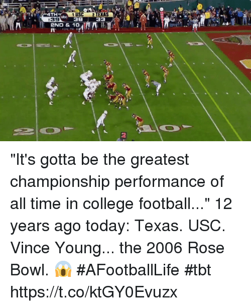 "College, College Football, and Football: 4TH  1 USC 2 TEXAS  38 33  abo  :39  2ND & 10  2 ""It's gotta be the greatest championship performance of all time in college football...""  12 years ago today: Texas. USC. Vince Young... the 2006 Rose Bowl. 😱 #AFootballLife #tbt https://t.co/ktGY0Evuzx"