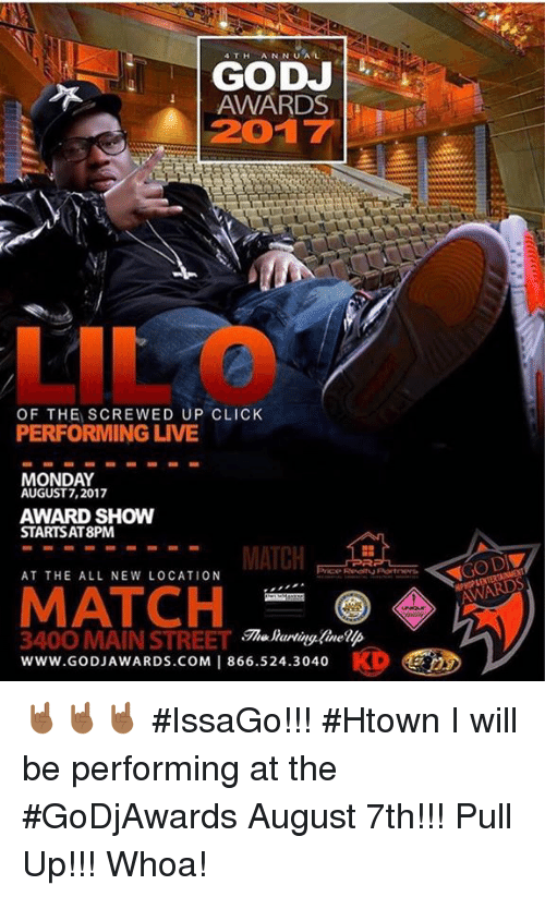 screwed up click: 4TH ANNUAL  GODJ  AWARDS  2017  LIL O  OF THE SCREWED UP CLICK  PERFORMING LIVE  MONDAY  AUGUST 7,2017  AWARD SHOW  STARTSAT8PM  MATCH  AT THE ALL NEW LOCATION  MATCH  www.GODJAWARDS.COM 1 866.524.3040  he lartingfineip  3400 MAIN STREET  www.GODJAWARDS.COM | 866.524.3040 🤘🏾🤘🏾🤘🏾 #IssaGo!!! #Htown I will be performing at the #GoDjAwards August 7th!!! Pull Up!!! Whoa!