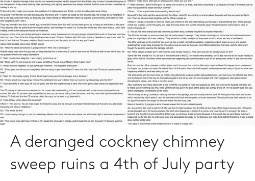 """cockney: 4th of July. A patriotic homage to the country our ancestors worked hard to acquire from the British, only to have it ruined within years of Officer 2: """"Calm down. We'll get an ambulance to check you out, and-  our own people. A day where drinking beer, swimming, and lighting explosives are always allowed. And this was not how I expected my F: """"Wait a minute! I didn't hit this guy! He came over to talk  us because we had lit fireworks and our  us three, and starts screaming  holiday to end up.  party was against his nation and stuff like that!""""  To have this story make more sense, the neighbors I'm talking about are British, so that should explain some things.  Officer 1: """"Does anyone here have anything else to say?  It's around 7:30PM when we start the real party. My family and F's family all collab on this amazing day. We invited all our neighbors in  the cul de sac, and some more, so the party was really kicking up. Most of them came out to party, but one family, who were our next  door neighbors, didn't like it.  Me and F's Dad both said the same story to the officer, while ED was ranting on and on about the party and how we were terrible to  him. Then we all come back together and the officers speak up  Officer 2: """"Alright, so based on what we heard, you (Points to ED) are either faking your bruises  r did something else. We're going to  check that out later. As for this party, just keep the noise down and put the fireworks away. We don't want to come back  They had moved in less than a month ago, so we didn't know them that well, but we were gonna try to hang out with them at this party.  have to  They declined after we asked them two weeks before, and nothing ever came of it. During the whole day, they were flying a Union Jack  instead, which is fine because they're not American.  break this party up.""""  D: """"Yes sir. We went ahead and had someone put them away, so there shouldn't be anymore fireworks.  Anyways, at this time, we started getting the fir"""