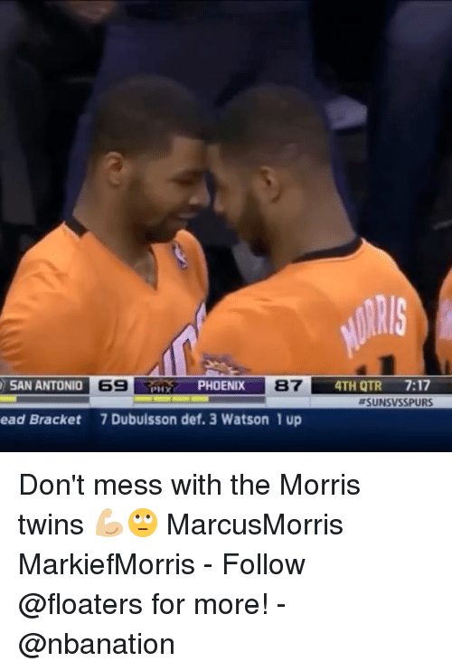 brackets: 4TH QTR 7:17  #SUNSVSSPURS  SAN ANTONIO  69  PHOENIX  87  ead Bracket  7 Dubuisson def. 3 Watson 1 up Don't mess with the Morris twins 💪🏼🙄 MarcusMorris MarkiefMorris - Follow @floaters for more! - @nbanation