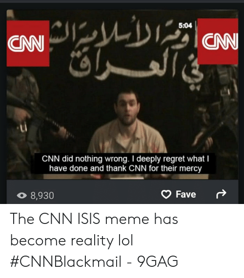 Isis Meme: 5:04  CAN  CNN did nothing wrong. I deeply regret what I  have done and thank CNN for their mercy  Fave  8,930 The CNN ISIS meme has become reality lol #CNNBlackmail - 9GAG