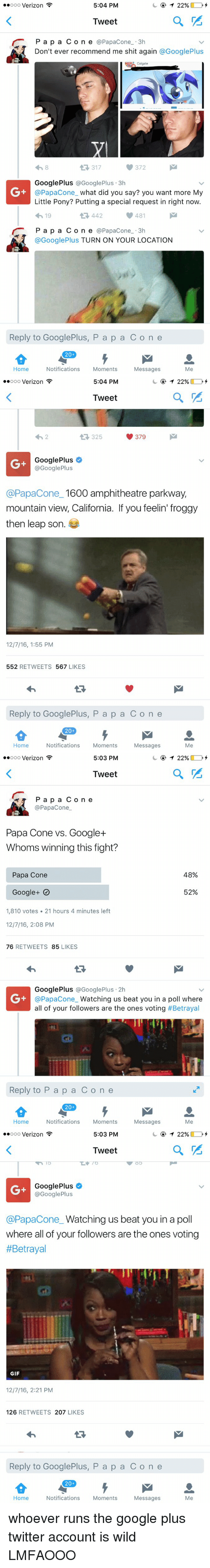 what did you say: 5:04 PM  T 22%  ooooo Verizon  Tweet  r P a p a C o n e  @Papac one 3h  Don't ever recommend me shit again  @Google Plus  Colgate  317  Google Plus  @Google Plus 3h  @Papacone what did you say? you want more My  Little Pony? Putting a special request in right now.  481  4h 19  442  P a p a C o n e  a Papac one 3h  @Google Plus TURN ON YOUR LOCATION  Reply to Google Plus, P a p a C o n e  20  Notifications  Moments  Home  Messages  Me   5:04 PM  22%  ooooo Verizon  Tweet  379  325  Google Plus  @Google Plus  @Papacone 1600 amphitheatre parkway,  mountain view, California. If you feelin' froggy  then leap son  12/7/16, 1:55 PM  552  RETWEETS  567  LIKES  Reply to GooglePlus, P a p a C o n e  20  Home  Notifications  Moments  Messages  Me   5:03 PM  T 22%  ooooo Verizon  a  Tweet  P a p a C o n e  Papac one  Papa Cone vs. Google  Whoms winning this fight?  48%  Papa Cone  52%  Google  1,810 votes 21 hours 4 minutes left  12/7/16, 2:08 PM  76  RETWEETS  85  LIKES  Google Plus Google Plus 2h  @Papa Cone  Watching us beat you in a poll where  all of your followers are the ones voting  #Betrayal  Reply to P a p a C o n e  20  Notifications  Moments  Home  Messages  Me   5:03 PM  T 22%  ooooo Verizon  a  Tweet  Google Plus  Google Plus  @Papacone Watching us beat you in a poll  where all of your followers are the ones voting  #Betrayal  GIF  12/7/16, 2:21 PM  126  RETWEETS  207  LIKES  Reply to GooglePlus, P a p a C o n e  20  Notifications  Moments  Home  Messages  Me whoever runs the google plus twitter account is wild LMFAOOO