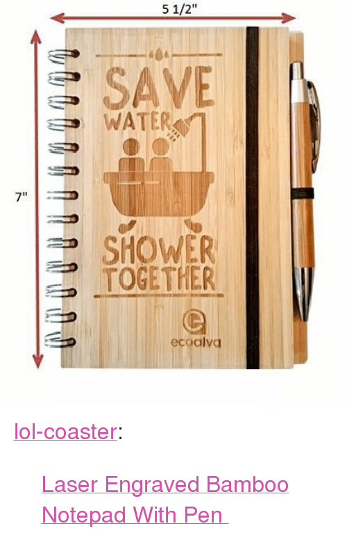"""save water: 5 1/2""""  S SAVE  WATER  7""""  SHOWER  TOGETHER  ecoalvd <p><a href=""""http://lol-coaster.tumblr.com/post/154228057077/laser-engraved-bamboo-notepad-with-pen"""" class=""""tumblr_blog"""">lol-coaster</a>:</p>  <blockquote><p><a href=""""https://goo.gl/tgFwpy"""">  Laser Engraved Bamboo Notepad With Pen  </a><br/></p></blockquote>"""