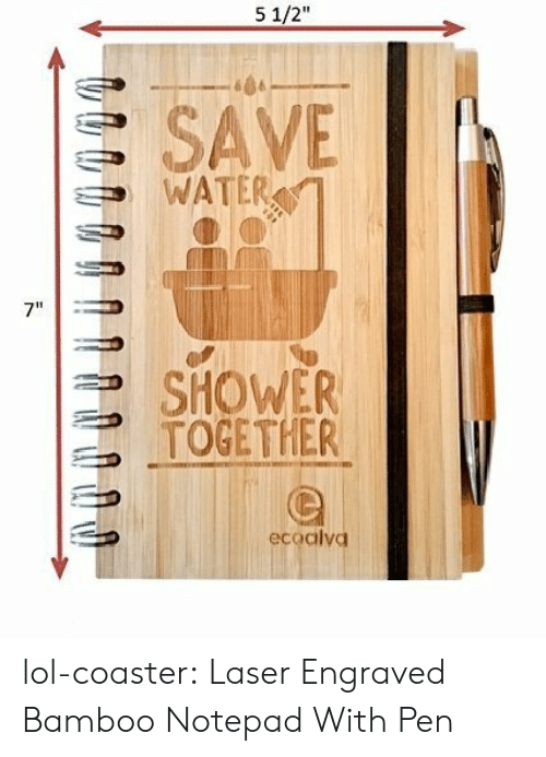 """save water: 5 1/2""""  S SAVE  WATER  7""""  SHOWER  TOGETHER  ecoalvd lol-coaster:    Laser Engraved Bamboo Notepad With Pen"""