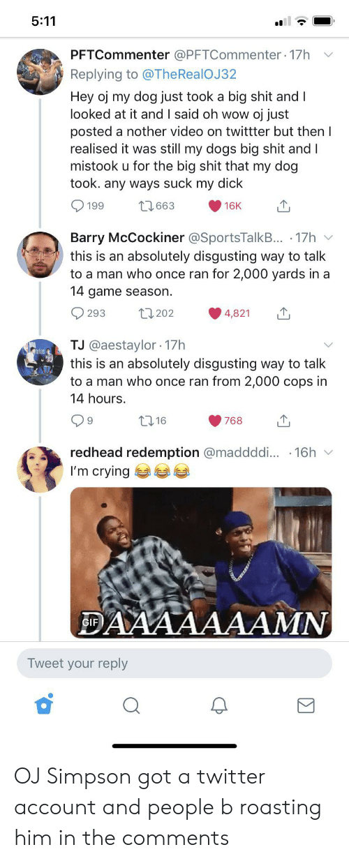 Daaaaaaamn: 5:11  PFTCommenter @PFTCommenter. 17h  Replying to @The RealOJ 32  Hey oj my dog just took a big shit andI  looked at it and I said oh wow oj just  posted a nother video on twittter but then I  realised it was still my dogs big shit and I  mistook u for the big shit that my dog  took. any ways suck my dick  199  663  16K  Barry McCockiner @SportsTalkB... 17h  this is an absolutely disgusting way to talk  to a man who once ran for 2,000 yards in a  14 game season  t1202  293  4,821  TJ @aestaylor 17h  this is an absolutely disgusting way to talk  to a man who once ran from 2,000 cops in  14 hours.  t16  768  redhead redemption @maddddi... 16h  I'm crying  DAAAAAAAMN  GIF  Tweet your reply OJ Simpson got a twitter account and people b roasting him in the comments