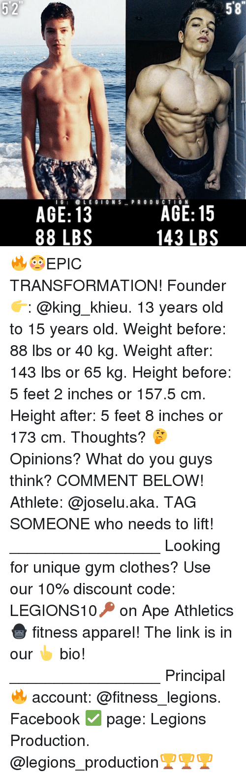 Memes, 🤖, and The Link: 5 2  58  I G  ION S  PRODUCTION  AGE: 13  AGE: 15  88 LBS  143 LBS 🔥😳EPIC TRANSFORMATION! Founder 👉: @king_khieu. 13 years old to 15 years old. Weight before: 88 lbs or 40 kg. Weight after: 143 lbs or 65 kg. Height before: 5 feet 2 inches or 157.5 cm. Height after: 5 feet 8 inches or 173 cm. Thoughts? 🤔Opinions? What do you guys think? COMMENT BELOW! Athlete: @joselu.aka. TAG SOMEONE who needs to lift! _________________ Looking for unique gym clothes? Use our 10% discount code: LEGIONS10🔑 on Ape Athletics 🦍 fitness apparel! The link is in our 👆 bio! _________________ Principal 🔥 account: @fitness_legions. Facebook ✅ page: Legions Production. @legions_production🏆🏆🏆