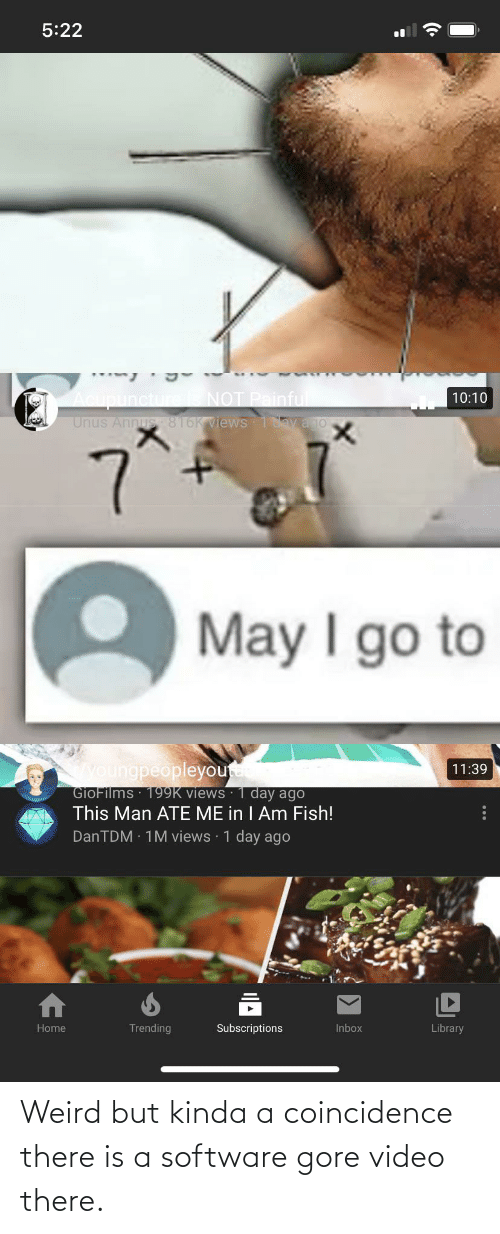 Acupuncture: 5:22  Acupuncture NOT Painful  Unus Annus 816K views 1avajo  10:10  May I go to  youngpeopleyou  GioFilms 199K views · 1 day ago  This Man ATE ME in I Am Fish!  11:39  DanTDM · 1M views 1 day ago  Trending  Home  Subscriptions  Inbox  Library  ... Weird but kinda a coincidence there is a software gore video there.