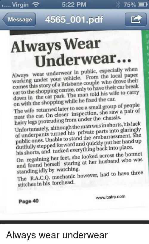 mechanic: 5:22 PM  75%  Virgin  Message  4565 001.pdf  Always Wear  Underwear...  Always wear underwear in public, especially when  working under your From the local paper  this Brisbane couple who drove car to the centre,only to have their car break  down in shopping told his wife to carry  the park. The man the car.  on with the shopping while he fixed The wife returned later to asmall group of people  near the closer she saw a pair of  protruding from under the hislack  Unfortunately, private into glaringly  of underpants turned his embarrassment, She  public Unable to stand the her hand dutifully stepped forward and quickly put up  his shorts, and tucked everything back into place.  On regaining her feet, she looked across the bonnet  and found herself staring at her husband who was  standing idly by watching.  to have three  The mechanic however, had stitches in his forehead.  bstra.com  Page 40 Always wear underwear
