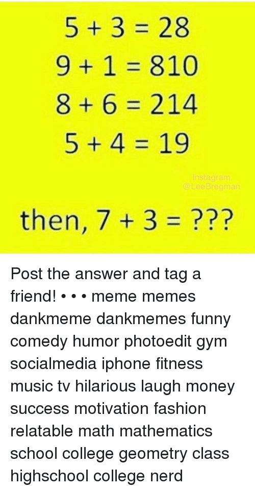 Memes, Music, and Mathematics: 5+3=28  9+1=810  8+6=214  5+4=19  then, 7 + 3 = ??  04  282  316  985 Post the answer and tag a friend! • • • meme memes dankmeme dankmemes funny comedy humor photoedit gym socialmedia iphone fitness music tv hilarious laugh money success motivation fashion relatable math mathematics school college geometry class highschool college nerd