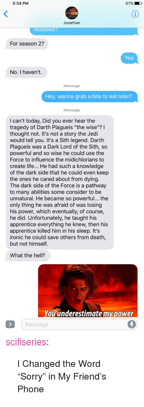 """Darth Plagueis The Wise: 5:34 PM  6790  Jonathan  eleased?  For season 2?  Yea  No. I haven't.  iMessage  Hey, wanna grab a bite to eat later?  Message  I can't today, Did you ever hear the  tragedy of Darth Plagueis """"the wise""""?l  thought not. It's not a story the Jedi  would tell you. It's a Sith legend. Darth  Plagueis was a Dark Lord of the Sith, so  powerful and so wise he could use the  Force to influence the midichlorians to  create life... He had such a knowledge  of the dark side that he could even keep  the ones he cared about from dying  The dark side of the Force is a pathway  to many abilities some consider to be  unnatural. He became so powerful... the  only thing he was afraid of was losing  his power, which eventually, of course,  he did. Unfortunately, he taught his  apprentice everything he knew, then his  apprentice killed him in his sleep. It's  ironic he could save others from death,  but not himself  What the hell?  You underestimate my power  iMessage <p><a href=""""http://scifiseries.tumblr.com/post/159582049705/i-changed-the-word-sorry-in-my-friends-phone"""" class=""""tumblr_blog"""">scifiseries</a>:</p>  <blockquote><p>I Changed the Word """"Sorry"""" in My Friend's Phone</p></blockquote>"""