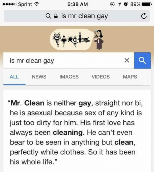 """Asexuality: 5:38 AM  89%  ....o Sprint  a is mr clean gay  is mr clean gay  ALL  NEWS  IMAGES  VIDEOS  MAPS  """"Mr. Clean  is neither gay, straight nor bi,  he is asexual because sex of any kind is  just too dirty for him. His first love has  always been cleaning. He can't even  bear to be seen in anything but clean,  perfectly white clothes. So it has been  his whole life."""""""