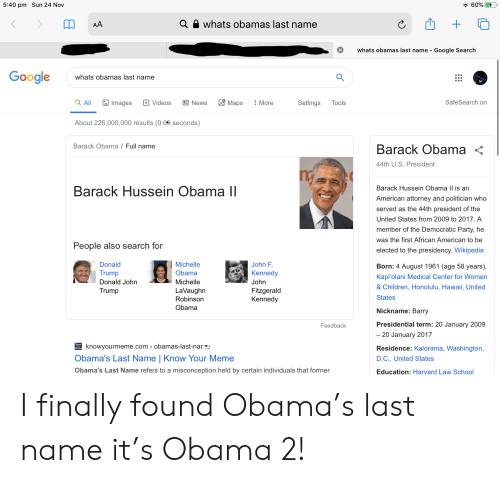 Law School: 5:40 pm Sun 24 Nov  60%  a whats obamas last name  AA  whats obamas last name - Google Search  Google  whats obamas last name  Maps  Images  SafeSearch on  a All  E News  More  Settings  Tools  Videos  About 226,000,000 results (0.69 seconds)  Barack Obama / Full name  Barack Obama  44th U.S. President  Barack Hussein Obama |l is an  Barack Hussein Obama II  American attorney and politician who  served as the 44th president of the  United States from 2009 to 2017. A  member of the Democratic Party, he  was the first African American to be  People also search for  elected to the presidency. Wikipedia  Donald  Michelle  John F.  Born: 4 August 1961 (age 58 years),  Trump  Obama  Kennedy  Kapi'olani Medical Center for Women  Donald John  John  Michelle  & Children, Honolulu, Hawaii, United  LaVaughn  Fitzgerald  Kennedy  Trump  States  Robinson  Obama  Nickname: Barry  Presidential term: 20 January 2009  Feedback  - 20 January 2017  knowyourmeme.com obamas-last-nar.  r  Residence: Kalorama, Washington,  Obama's Last Name | Know Your Meme  D.C., United States  Obama's Last Name refers to a misconception held by certain individuals that former  Education: Harvard Law School I finally found Obama's last name it's Obama 2!