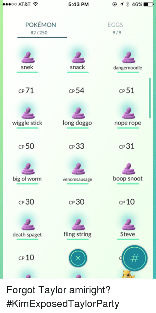Dangernoodle: 5:43 PM  OO  AT&T  POKEMON  82/250  snek  snack  CP  54  CP71  wiggle stick  long doggo  cP 50  cP33  big ol worm  venom sausage  CP30  30  CP  fling string  death spaget  CP 10  46% MD  EGGS  9/9  dangernoodle  CP51  nope rope  cP31  boop snoot  cP 10  Steve Forgot Taylor amiright? #KimExposedTaylorParty