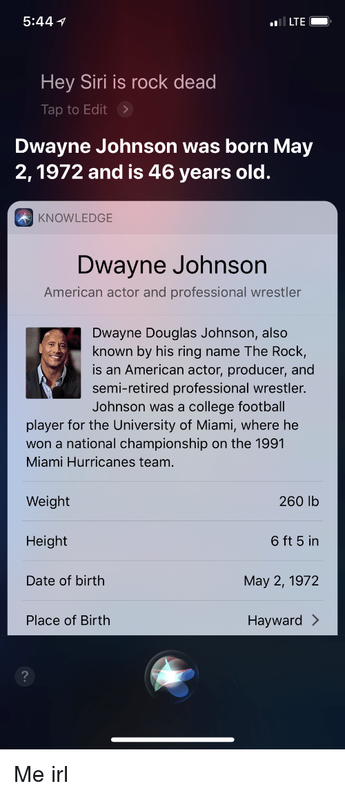miami hurricanes: 5:44 1  Hey Siri is rock dead  Tap to Edit>  Dwayne Johnson was born May  2,1972 and is 46 years old.  KNOWLEDGE  Dwayne Johnson  American actor and professional wrestler  Dwayne Douglas Johnson, also  known by his ring name The Rock,  is an American actor, producer, and  semi-retired professional wrestler.  Johnson was a college football  player for the University of Miami, where he  won a national championship on the 1991  Miami Hurricanes team.  260 lb  6 ft 5 in  May 2, 1972  Hayward >  Weight  Height  Date of birth  Place of Birth  2 Me irl