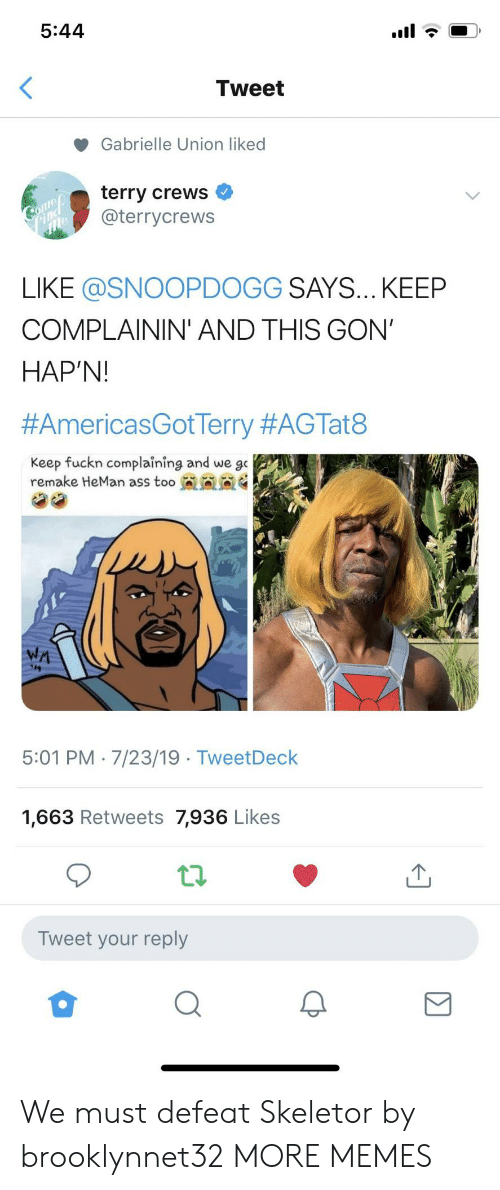 Terry Crews: 5:44  Tweet  Gabrielle Union liked  terry crews  @terrycrews  Comeo  Find  LIKE @SNOOPDOGG SAYS... KEEP  COMPLAININ' AND THIS GON'  HAP'N!  #AmericasGotTerry #AGTat8  Keep fuckn complaining and we go  remake HeMan ass too  WA  5:01 PM 7/23/19 TweetDeck  1,663 Retweets 7,936 Likes  Tweet your reply We must defeat Skeletor by brooklynnet32 MORE MEMES