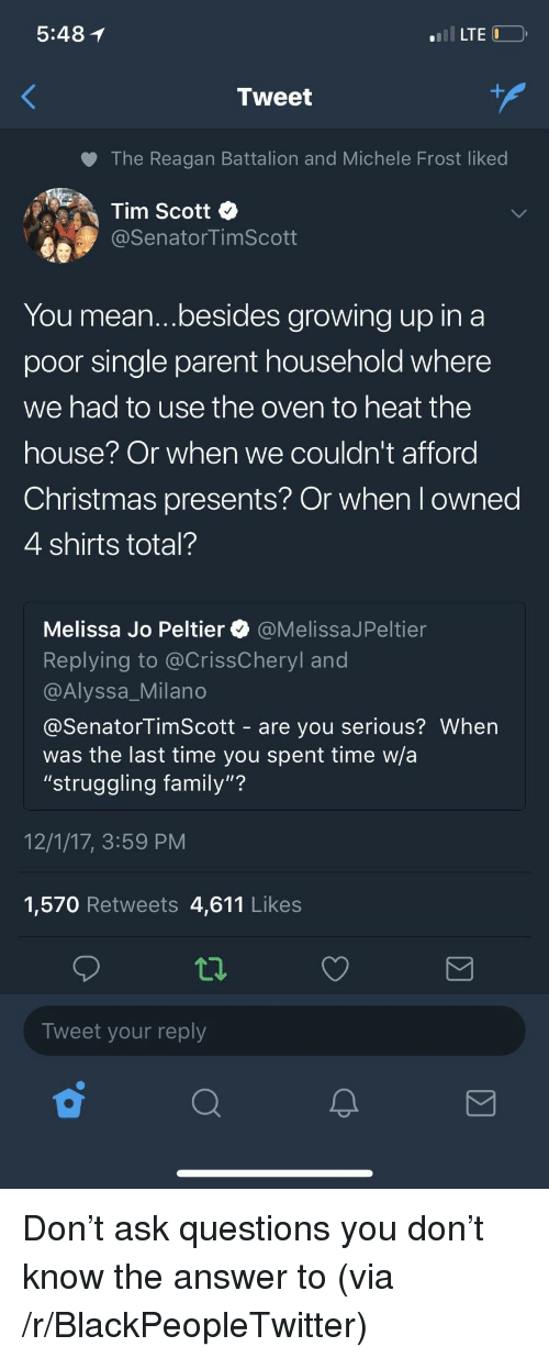 """Blackpeopletwitter, Christmas, and Family: 5:48 1  LTE  Tweet  The Reagan Battalion and Michele Frost liked  Tim Scott  @SenatorTimScott  You mean...besides growing up in a  poor single parent household where  we had to use the oven to heat the  nouse Or when we couldn't afford  Christmas presents? Or when l owned  4 shirts total?  Melissa Jo Peltier @MelissaJPeltier  Replying to @CrissCheryl and  @Alyssa_Milano  @SenatorTimScott - are you serious? When  was the last time you spent time w/a  """"struggling family""""?  12/1/17, 3:59 PM  1,570 Retweets 4,611 Likes  Tweet your reply <p>Don't ask questions you don't know the answer to (via /r/BlackPeopleTwitter)</p>"""