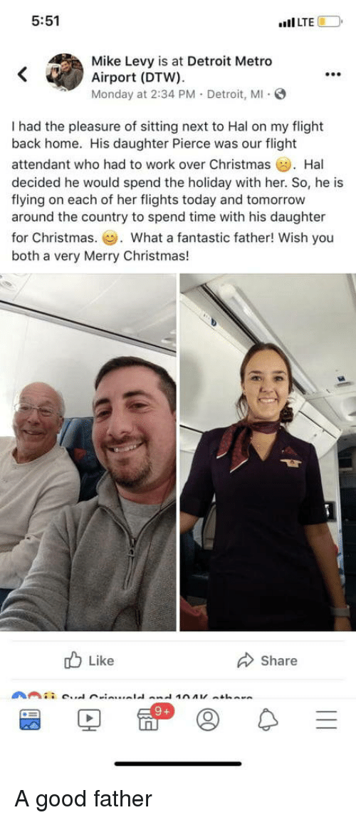 """hal: 5:51  """"Il LTE  Mike Levy is at Detroit Metro  Airport (DTW).  Monday at 2:34 PM. Detroit, M S  99e  I had the pleasure of sitting next to Hal on my flight  back home. His daughter Pierce was our flight  attendant who had to work over Christmas Hal  decided he would spend the holiday with her. So, he is  flying on each of her flights today and tomorrow  around the country to spend time with his daughter  for Christmas.. What a fantastic father! Wish you  both a very Merry Christmas!  b Like  Share A good father"""
